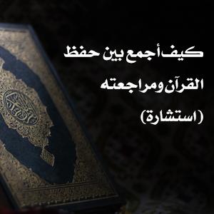 كيف أجمع بين حفظ القرآن ومراجعته